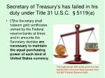 secretary of treasury s has failed in his duty under title 31 u s c 5119 a