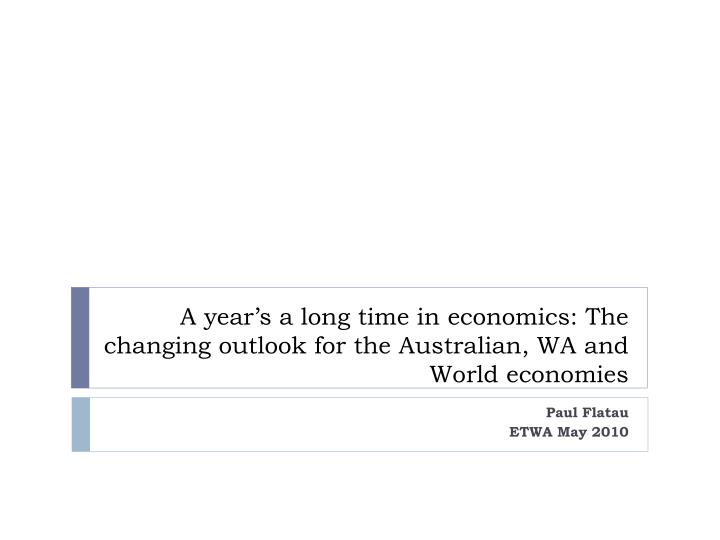 a year s a long time in economics the changing outlook for the australian wa and world economies n.