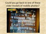 could you go back to one of these older models of mobile phones