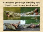 name some good ways of making new friends how can one lose friends