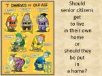should senior citizens get to live in their own home or should they be put in a home