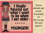 some people say youth is wasted on the young do you agree