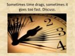 sometimes time drags sometimes it goes too fast discuss