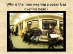 why is the man wearing a paper bag over his head