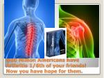@50 million americans have arthritis 1 6th of your friends now you have hope for them