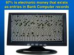97 is electronic money that exists as entries in bank computer records