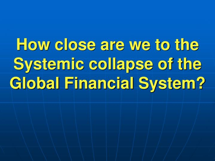 how close are we to the systemic collapse of the global financial system n.