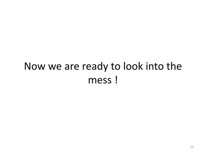 Now we are ready to look into the mess !