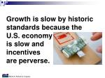 growth is slow by historic standards because the u s economy is slow and incentives are perverse