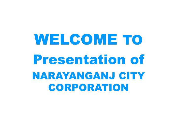 welcome to presentation of narayanganj city corporation n.