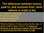 the difference between money paid to and received from other nations in trade is the