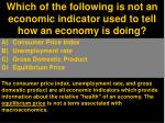 which of the following is not an economic indicator used to tell how an economy is doing