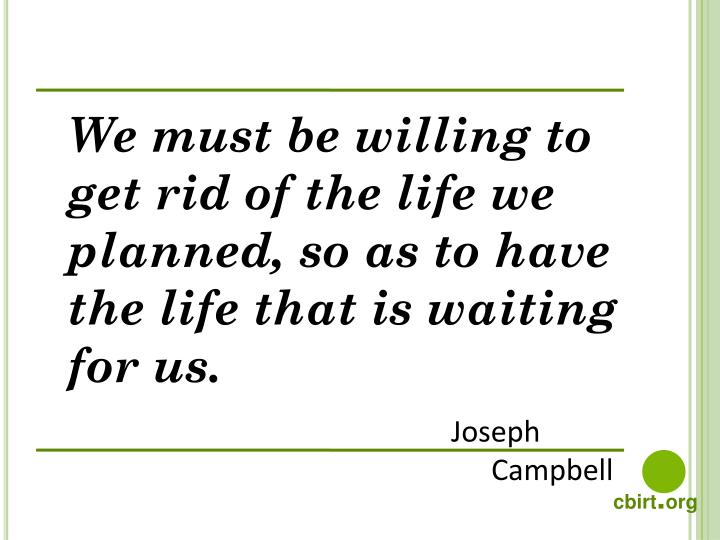 we must be willing to get rid of the life we planned so as to have the life that is waiting for us n.
