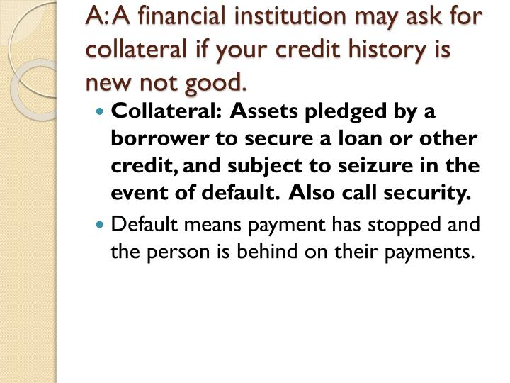 A a financial institution may ask for collateral if your credit history is new not good