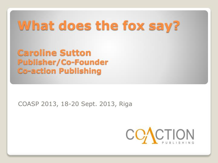 what does the fox say caroline sutton publisher co founder co action publishing n.