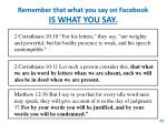 remember that what you say on facebook is what you say