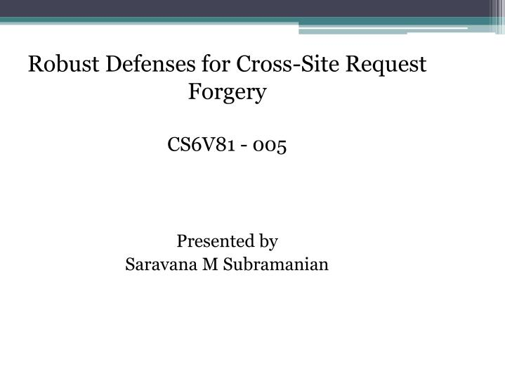 robust defenses for cross site request forgery cs6v81 005 presented by saravana m subramanian n.