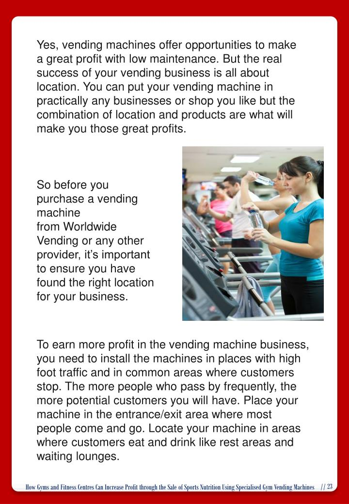 Yes, vending machines offer opportunities to make a great profit with low maintenance. But the real success of your vending business is all about location. You can put your vending machine in practically any businesses or shop you like but the combination of location and products are what will make you those great profits.