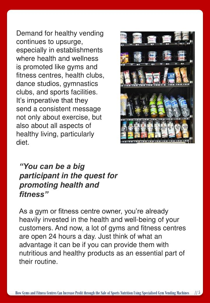 Demand for healthy vending continues to upsurge, especially in establishments where health and wellness is promoted like gyms and fitness centres, health clubs, dance studios, gymnastics clubs, and sports facilities. It's imperative that they send a consistent message not only about exercise, but also about all aspects of healthy living, particularly diet.