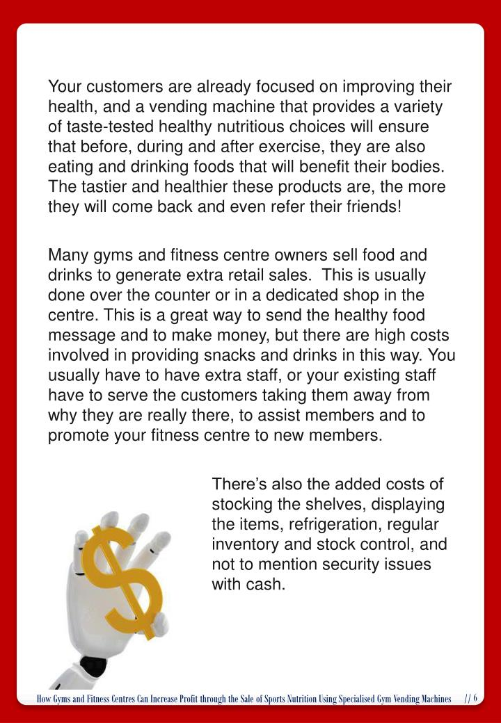 Your customers are already focused on improving their health, and a vending machine that provides a variety of taste-tested healthy nutritious choices will ensure that before, during and after exercise, they are also eating and drinking foods that will benefit their bodies.  The tastier and healthier these products are, the more they will come back and even refer their friends!