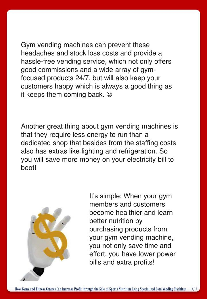 Gym vending machines can prevent these headaches and stock loss costs and provide a hassle-free vending service, which not only offers good commissions and a wide array of gym-focused products 24/7, but will also keep your customers happy which is always a good thing as it keeps them coming back.