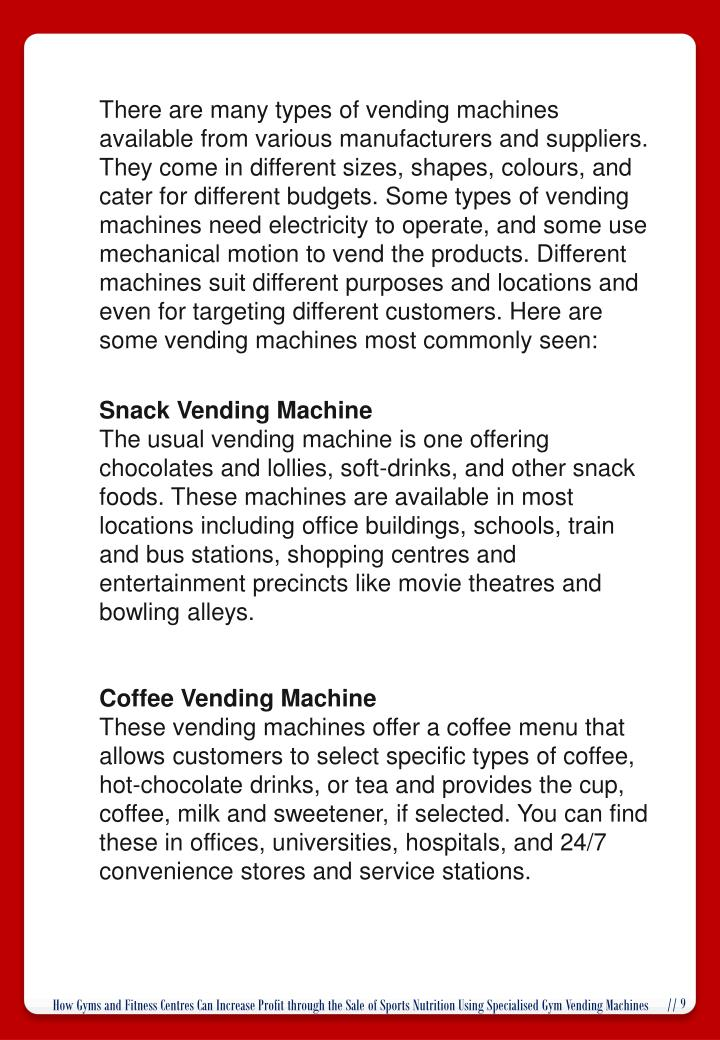 There are many types of vending machines available from various manufacturers and suppliers. They come in different sizes, shapes, colours, and cater for different budgets. Some types of vending machines need electricity to operate, and some use mechanical motion to vend the products. Different machines suit different purposes and locations and even for targeting different customers. Here are some vending machines most commonly seen: