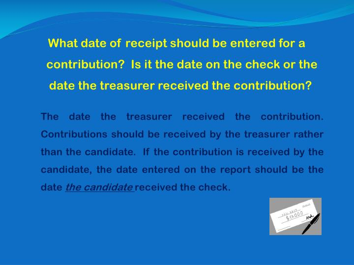 What date of receipt should be entered for a contribution?  Is it the date on the check or the date the treasurer received the contribution?