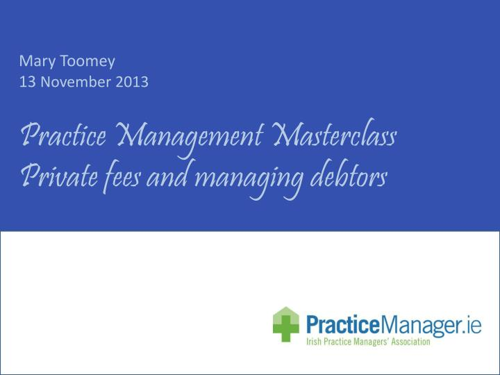 mary toomey 13 november 2013 practice management masterclass private fees and managing debtors n.