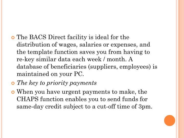 The BACS Direct facility is ideal for the distribution of wages, salaries or expenses, and the template function saves you from having to re-key similar data each week / month. A database of beneficiaries (suppliers, employees) is maintained on your PC.