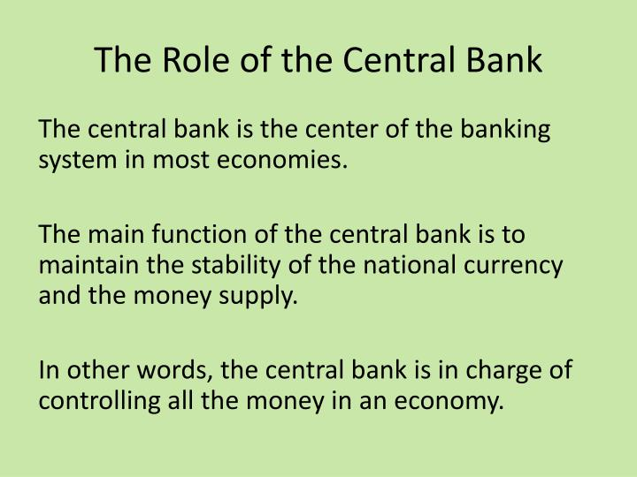 the main functions of central banking The central bank fills the traditional roles as issuer of legal tender, banker to both domestic banks and the government, and regulator and supervisor of the banking sector as supervisor of banks, the central bank promotes the soundness of banks through the effective application of international regulatory and supervisory standards.