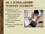 be a scholarship worthy student