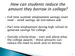 how can students reduce the amount they borrow in college