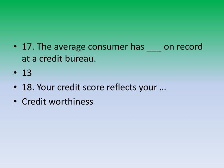 17. The average consumer has ___ on record at a credit bureau.