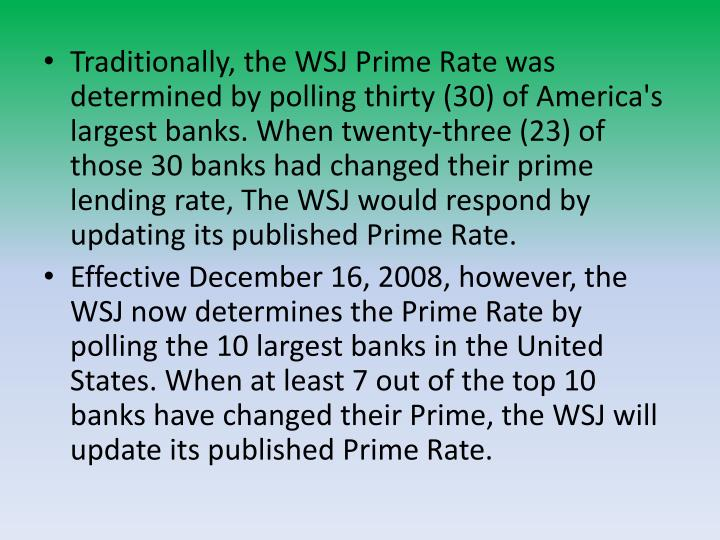 Traditionally, the WSJ Prime Rate was determined by polling thirty (30) of America's largest banks. When twenty-three (23) of those 30 banks had changed their prime lending rate, The WSJ would respond by updating its published Prime Rate.