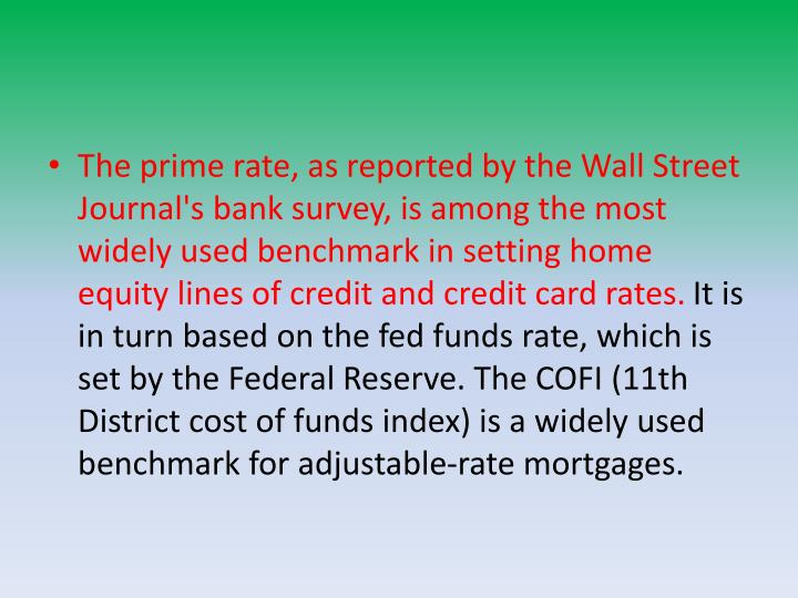 The prime rate, as reported by the Wall Street Journal's bank survey, is among the most widely used benchmark in setting home equity lines of credit and credit card rates.