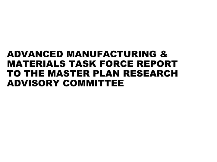 advanced manufacturing materials task force report to the master plan research advisory committee n.