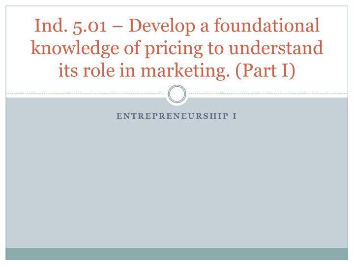 ind 5 01 develop a foundational knowledge of pricing to understand its role in marketing part i n.