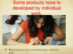 some products have to developed by individual work