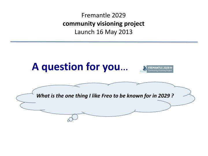 fremantle 2029 community visioning project launch 16 may 2013 n.