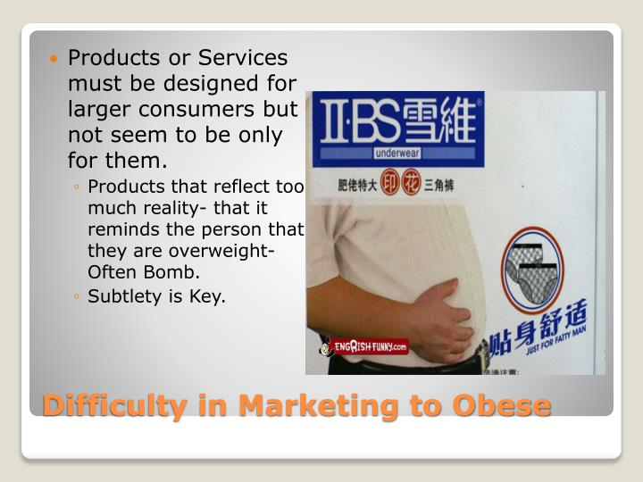 Products or Services must be designed for larger consumers but not seem to be only for them.