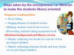 steps taken by the entrepreneur i e librarian to make the students library oriented