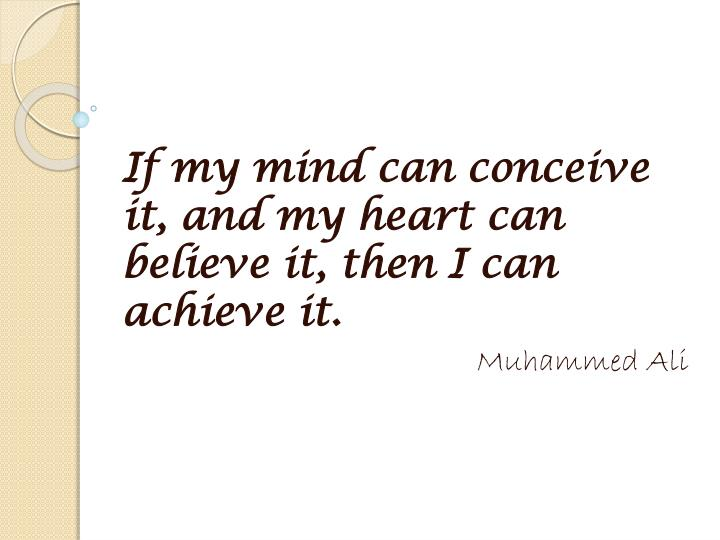 If my mind can conceive it, and my heart can believe it, then I can achieve it.