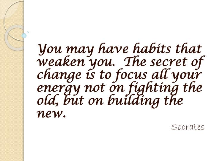 You may have habits that weaken you.  The secret of change is to focus all your energy not on fighting the old, but on building the new.
