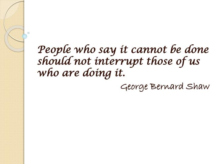 People who say it cannot be done should not interrupt those of us who are doing it.