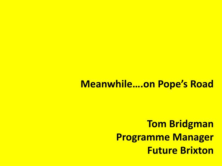 meanwhile on pope s road tom bridgman programme manager future brixton n.