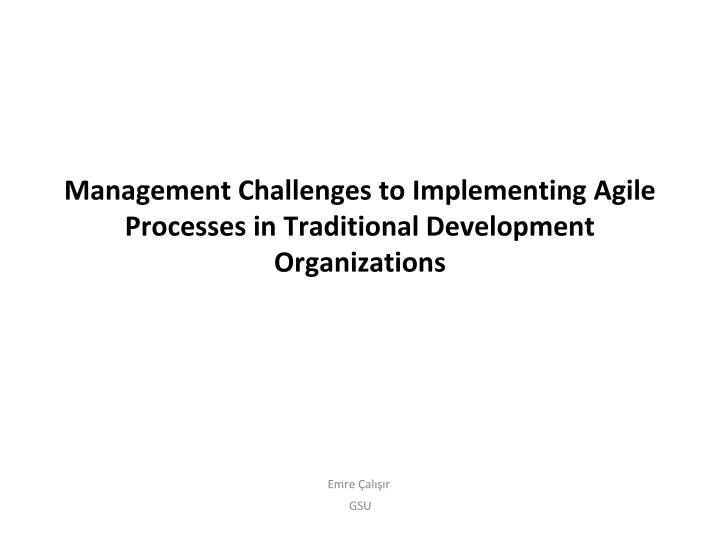 management challenges to implementing agile processes in traditional development organizations n.