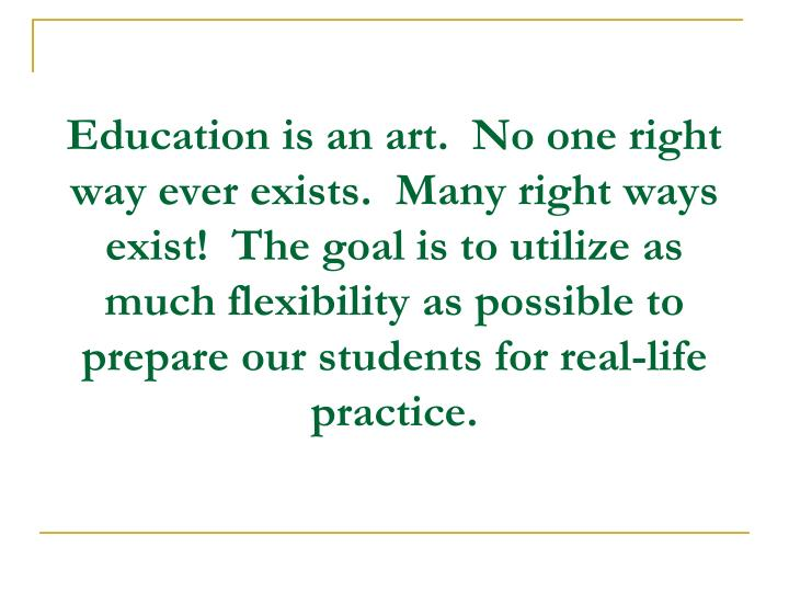 Education is an art.  No one right way ever exists.  Many right ways exist!  The goal is to utilize as much flexibility as possible to prepare our students for real-life practice.