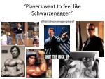 players want to feel like schwarzenegger