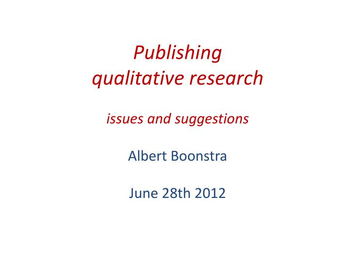 publishing qualitative research issues and suggestions albert boonstra june 28th 2012 n.