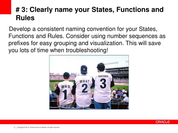 Develop a consistent naming convention for your States, Functions and Rules. Consider using number sequences as prefixes for easy grouping and visualization